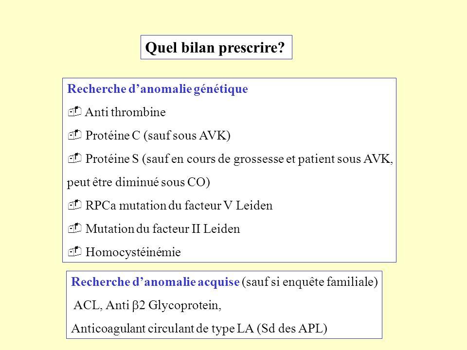 Quel bilan prescrire? Recherche danomalie génétique Anti thrombine Protéine C (sauf sous AVK) Protéine S (sauf en cours de grossesse et patient sous A