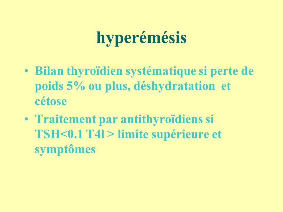 hyperémésis Bilan thyroïdien systématique si perte de poids 5% ou plus, déshydratation et cétose Traitement par antithyroïdiens si TSH limite supérieu