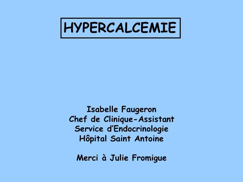 HYPERCALCEMIE Isabelle Faugeron Chef de Clinique-Assistant Service dEndocrinologie Hôpital Saint Antoine Merci à Julie Fromigue