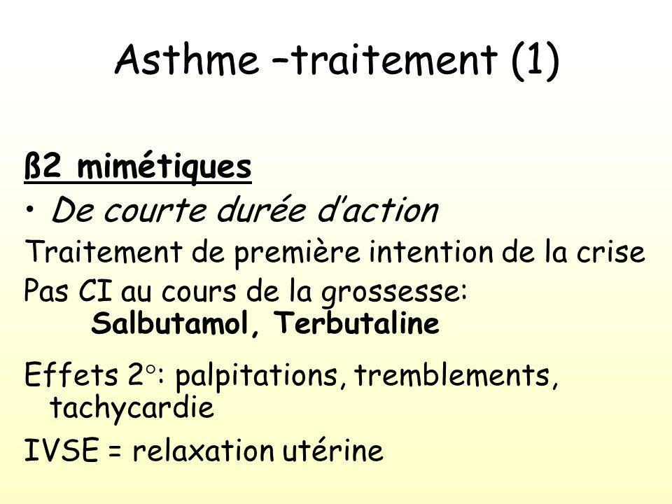 Asthme –traitement (1) ß2 mimétiques De courte durée daction Traitement de première intention de la crise Pas CI au cours de la grossesse: Salbutamol, Terbutaline Effets 2°: palpitations, tremblements, tachycardie IVSE = relaxation utérine