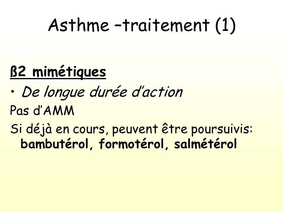 Asthme –traitement (1) ß2 mimétiques De longue durée daction Pas dAMM Si déjà en cours, peuvent être poursuivis: bambutérol, formotérol, salmétérol