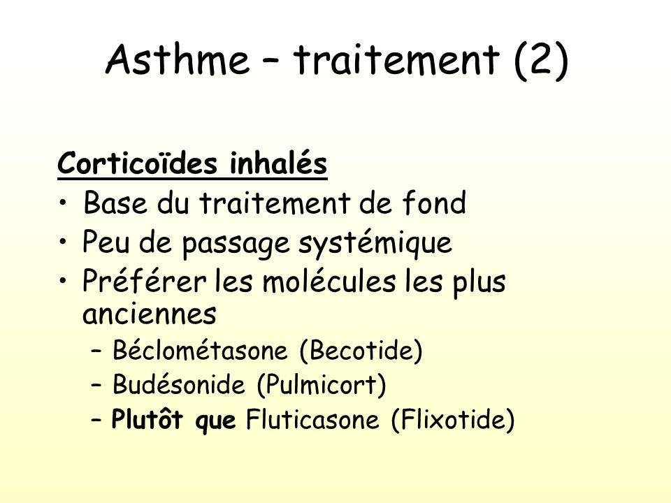 Asthme – traitement (2) Corticoïdes inhalés Base du traitement de fond Peu de passage systémique Préférer les molécules les plus anciennes –Béclométasone (Becotide) –Budésonide (Pulmicort) –Plutôt que Fluticasone (Flixotide)