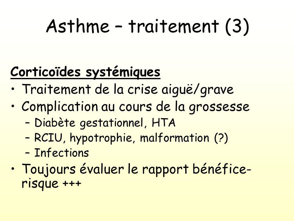 Asthme – traitement (3) Corticoïdes systémiques Traitement de la crise aiguë/grave Complication au cours de la grossesse –Diabète gestationnel, HTA –RCIU, hypotrophie, malformation (?) –Infections Toujours évaluer le rapport bénéfice- risque +++