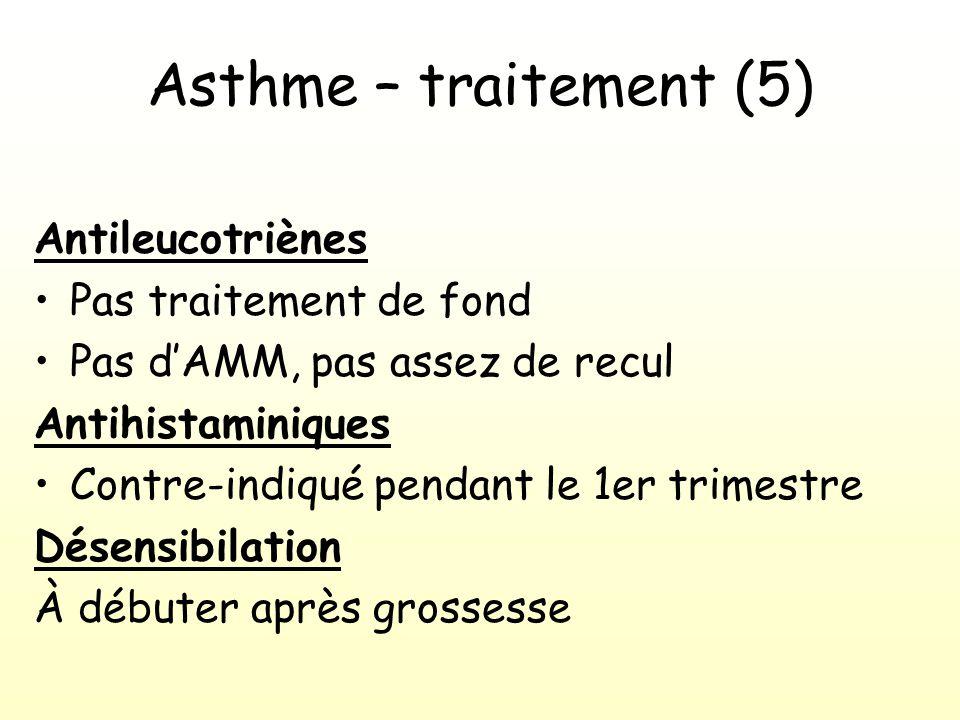 Asthme – traitement (5) Antileucotriènes Pas traitement de fond Pas dAMM, pas assez de recul Antihistaminiques Contre-indiqué pendant le 1er trimestre Désensibilation À débuter après grossesse