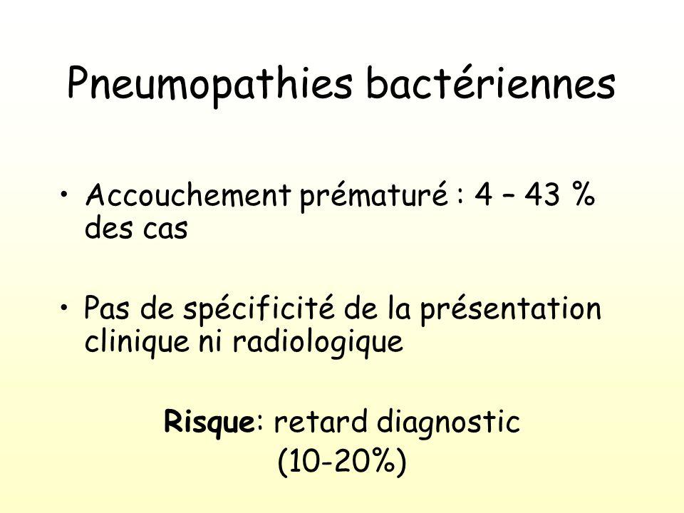 Pneumopathies bactériennes Accouchement prématuré : 4 – 43 % des cas Pas de spécificité de la présentation clinique ni radiologique Risque: retard diagnostic (10-20%)