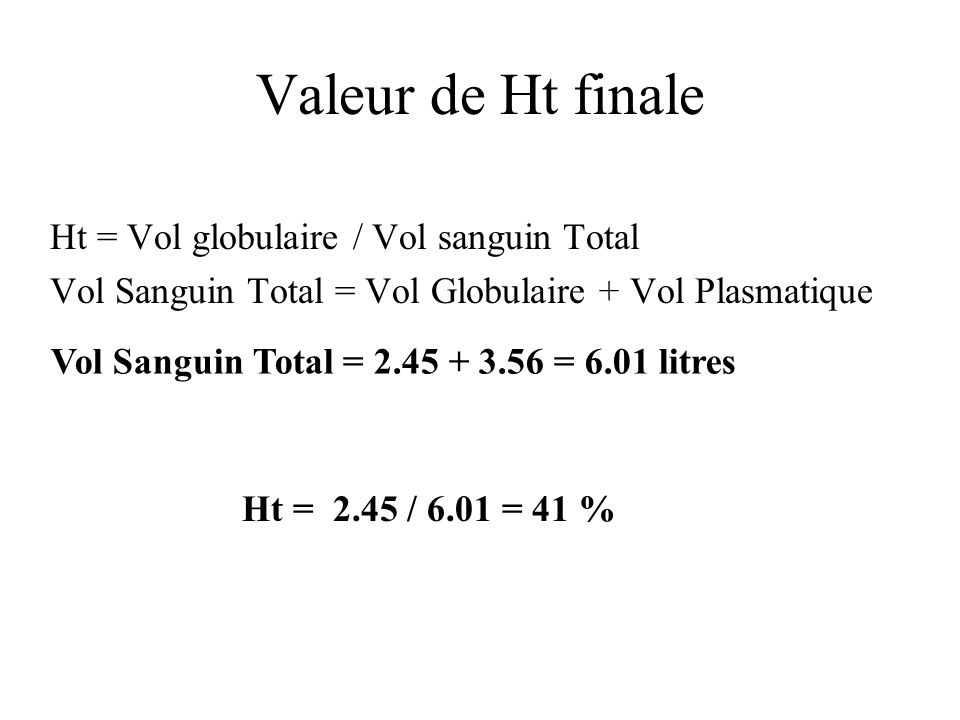 Valeur de Ht finale Ht = Vol globulaire / Vol sanguin Total Vol Sanguin Total = Vol Globulaire + Vol Plasmatique Ht = 2.45 / 6.01 = 41 % Vol Sanguin Total = 2.45 + 3.56 = 6.01 litres