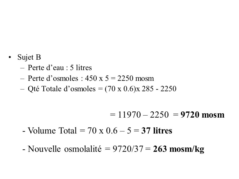 Sujet B –Perte deau : 5 litres –Perte dosmoles : 450 x 5 = 2250 mosm –Qté Totale dosmoles = (70 x 0.6)x 285 - 2250 = 11970 – 2250 = 9720 mosm - Volume
