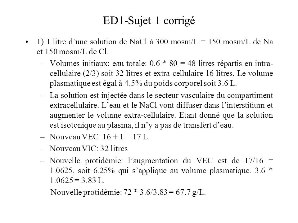 ED1-Sujet 1 corrigé 1) 1 litre dune solution de NaCl à 300 mosm/L = 150 mosm/L de Na et 150 mosm/L de Cl. –Volumes initiaux: eau totale: 0.6 * 80 = 48