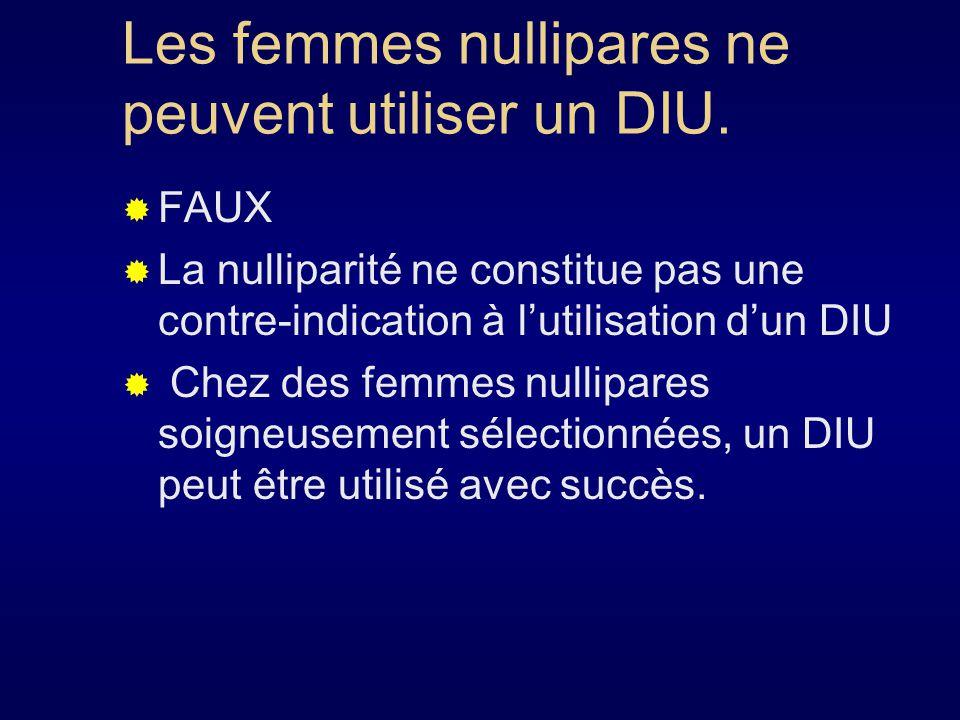 Les femmes nullipares ne peuvent utiliser un DIU. FAUX La nulliparité ne constitue pas une contre-indication à lutilisation dun DIU Chez des femmes nu