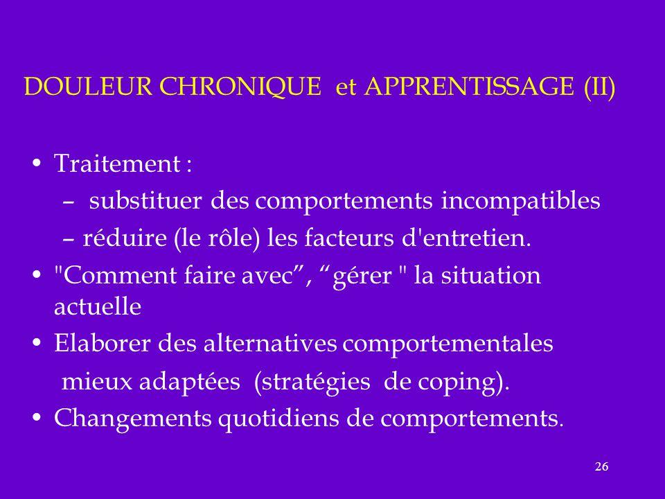 26 DOULEUR CHRONIQUE et APPRENTISSAGE (II) Traitement : – substituer des comportements incompatibles –réduire (le rôle) les facteurs d'entretien.