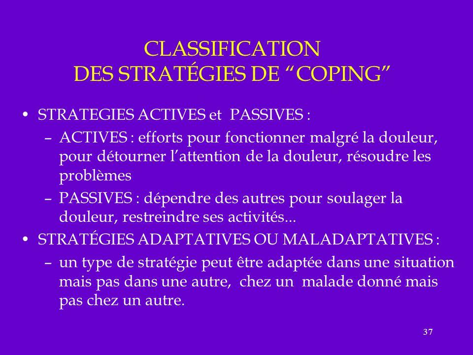 37 CLASSIFICATION DES STRATÉGIES DE COPING STRATEGIES ACTIVES et PASSIVES : –ACTIVES : efforts pour fonctionner malgré la douleur, pour détourner latt