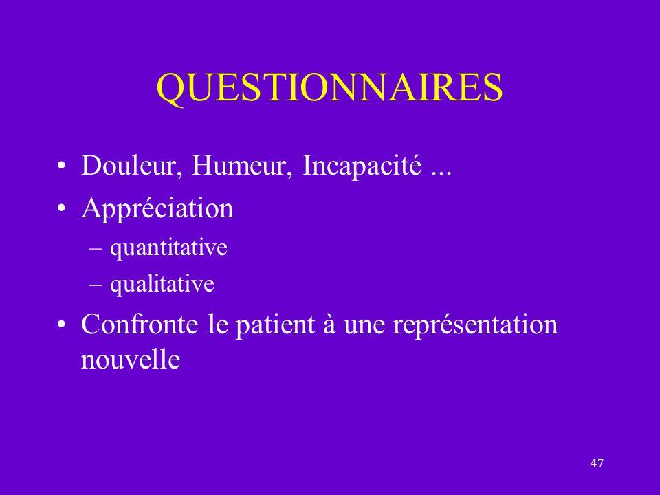 47 QUESTIONNAIRES Douleur, Humeur, Incapacité... Appréciation –quantitative –qualitative Confronte le patient à une représentation nouvelle