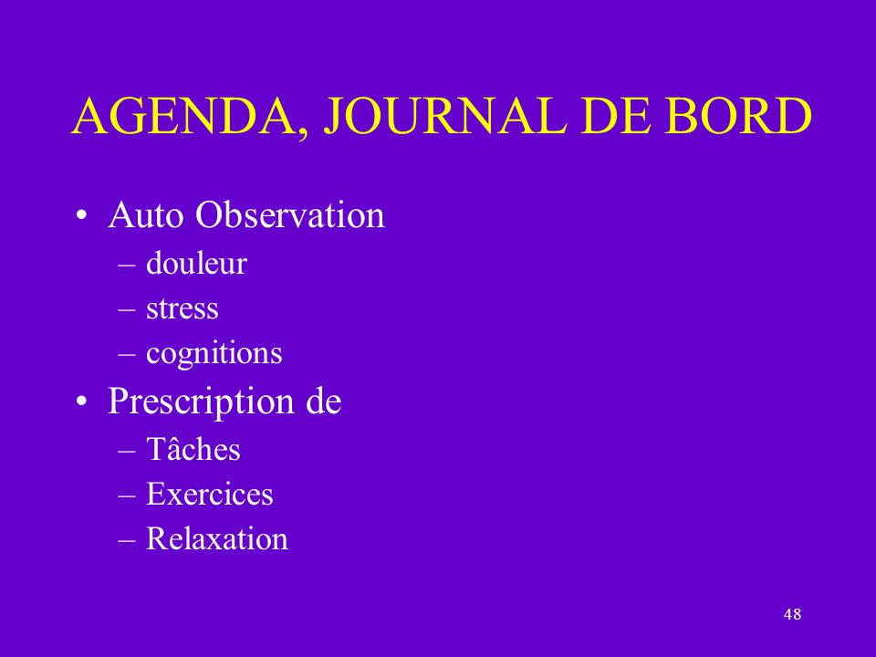 48 AGENDA, JOURNAL DE BORD Auto Observation –douleur –stress –cognitions Prescription de –Tâches –Exercices –Relaxation