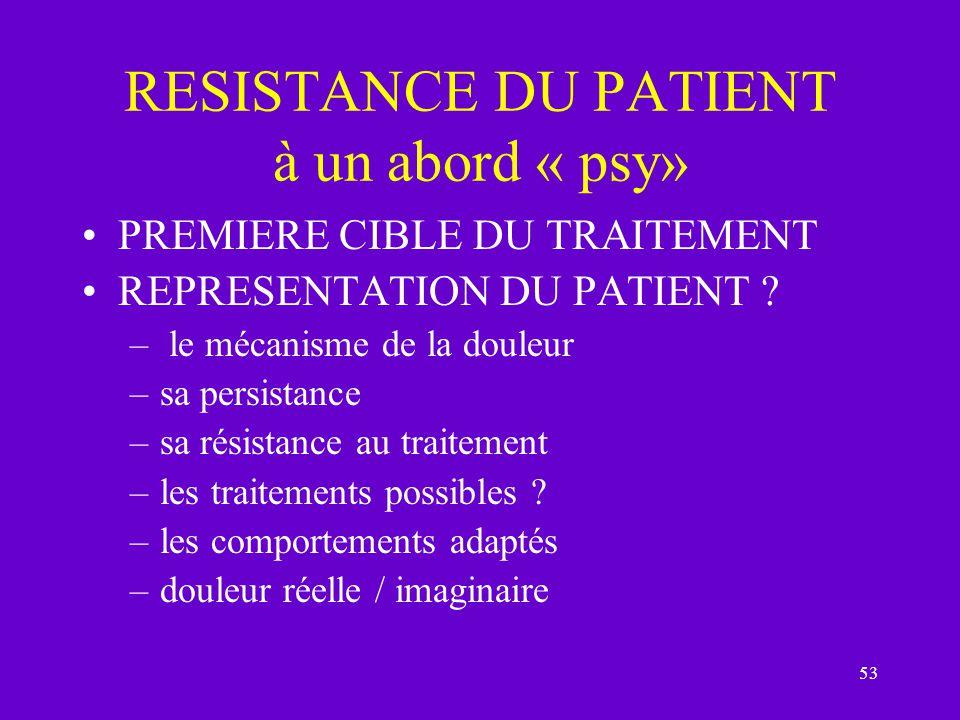53 RESISTANCE DU PATIENT à un abord « psy» PREMIERE CIBLE DU TRAITEMENT REPRESENTATION DU PATIENT ? – le mécanisme de la douleur –sa persistance –sa r
