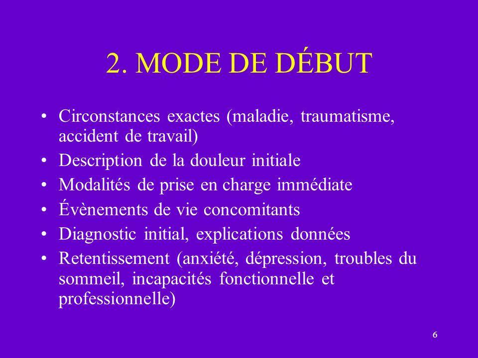 6 2. MODE DE DÉBUT Circonstances exactes (maladie, traumatisme, accident de travail) Description de la douleur initiale Modalités de prise en charge i