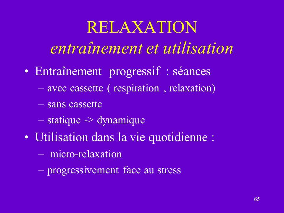 65 RELAXATION entraînement et utilisation Entraînement progressif : séances –avec cassette ( respiration, relaxation) –sans cassette –statique -> dyna