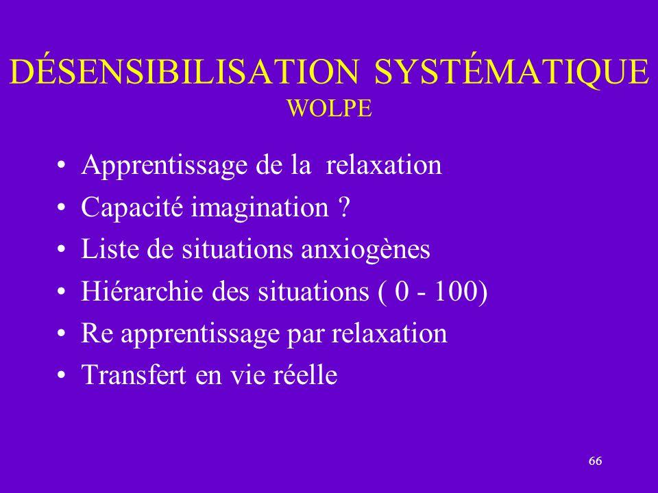 66 DÉSENSIBILISATION SYSTÉMATIQUE WOLPE Apprentissage de la relaxation Capacité imagination ? Liste de situations anxiogènes Hiérarchie des situations