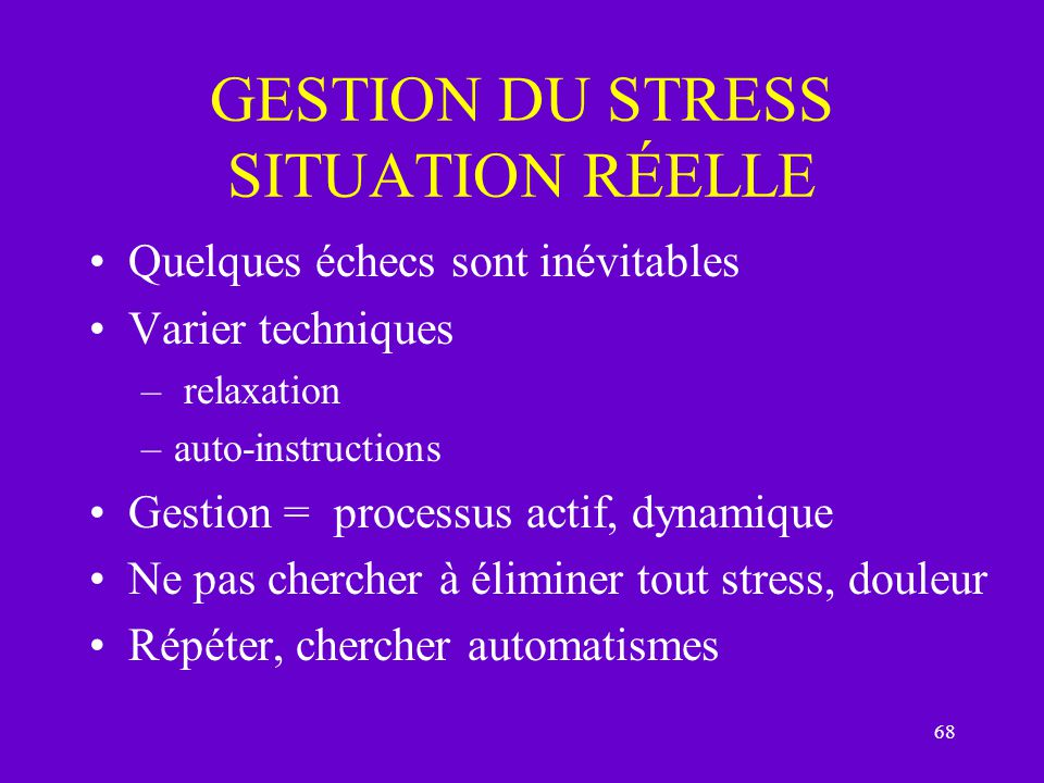 68 GESTION DU STRESS SITUATION RÉELLE Quelques échecs sont inévitables Varier techniques – relaxation –auto-instructions Gestion = processus actif, dy
