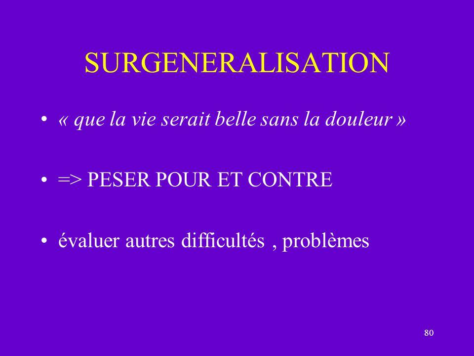 80 SURGENERALISATION « que la vie serait belle sans la douleur » => PESER POUR ET CONTRE évaluer autres difficultés, problèmes