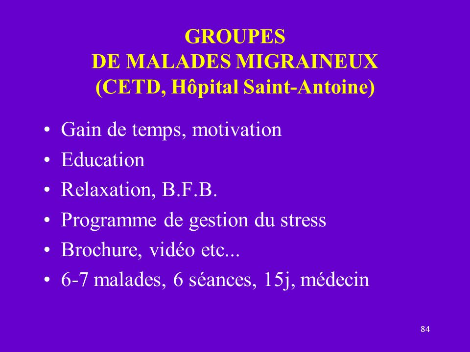 84 GROUPES DE MALADES MIGRAINEUX (CETD, Hôpital Saint-Antoine) Gain de temps, motivation Education Relaxation, B.F.B.