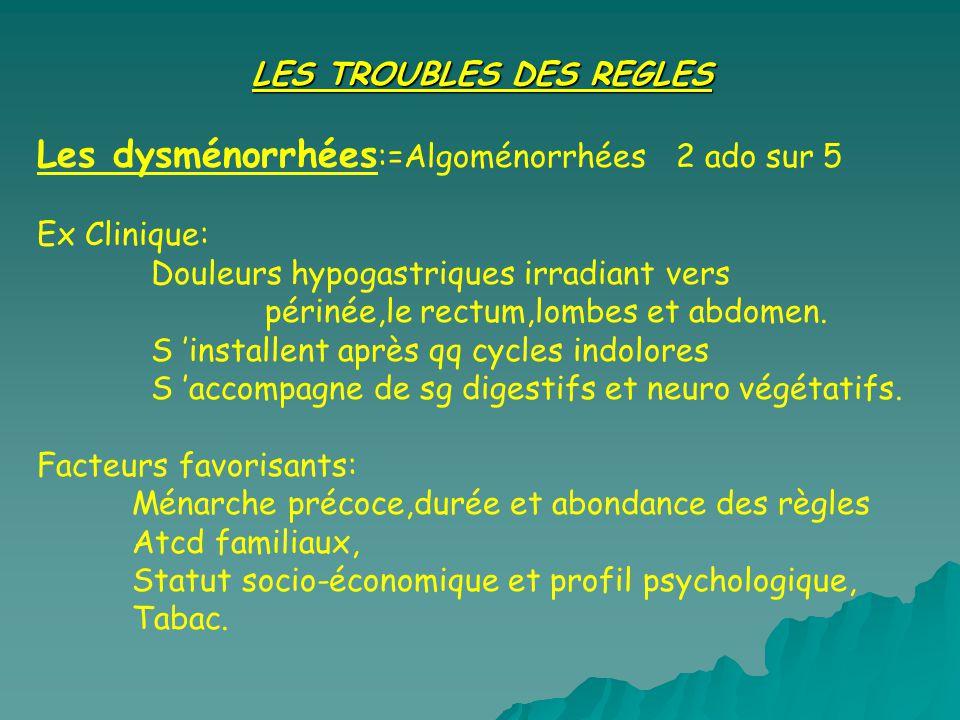 LES TROUBLES DES REGLES Les dysménorrhées :=Algoménorrhées 2 ado sur 5 Ex Clinique: Douleurs hypogastriques irradiant vers périnée,le rectum,lombes et