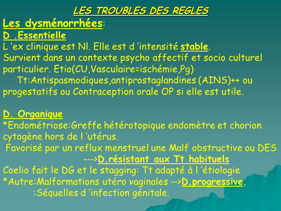 LES TROUBLES DES REGLES Les dysménorrhées : D.Essentielle L ex clinique est Nl. Elle est d intensité stable. Survient dans un contexte psycho affectif