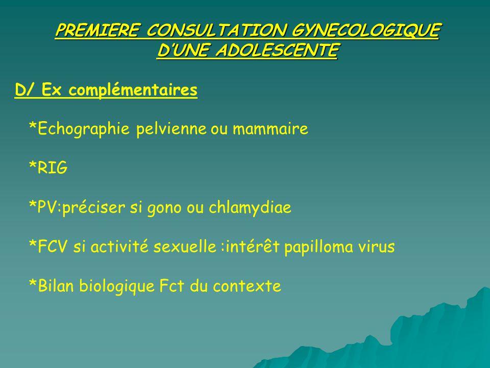 PREMIERE CONSULTATION GYNECOLOGIQUE DUNE ADOLESCENTE D/ Ex complémentaires *Echographie pelvienne ou mammaire *RIG *PV:préciser si gono ou chlamydiae