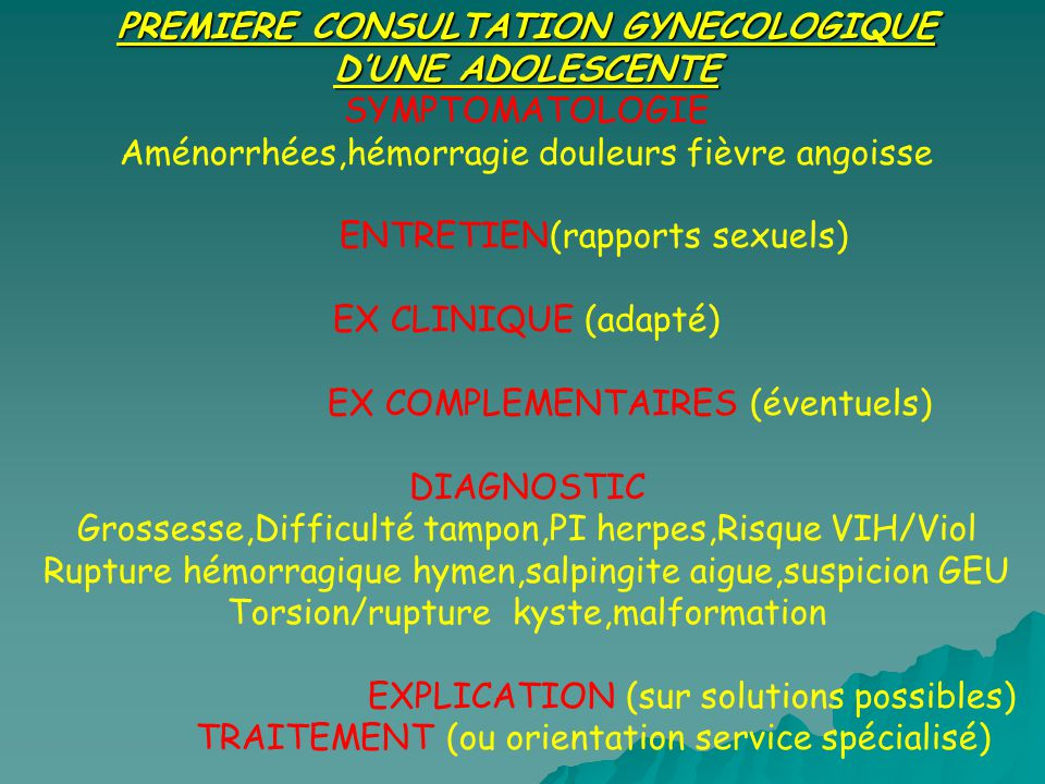 PREMIERE CONSULTATION GYNECOLOGIQUE DUNE ADOLESCENTE SYMPTOMATOLOGIE Aménorrhées,hémorragie douleurs fièvre angoisse ENTRETIEN(rapports sexuels) EX CL