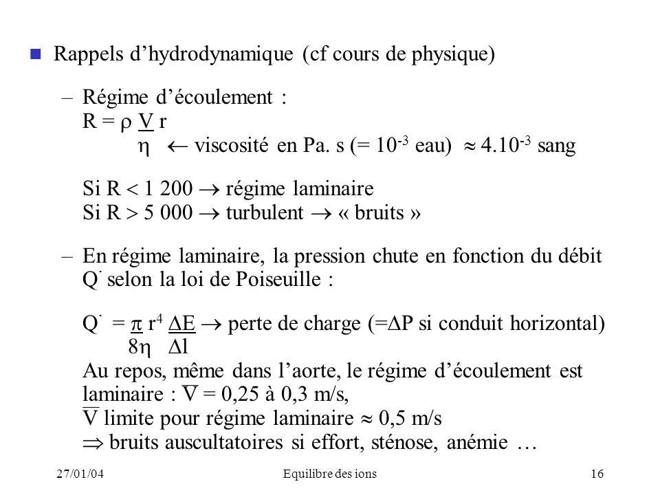 27/01/04Equilibre des ions16 Rappels dhydrodynamique (cf cours de physique) –Régime découlement : R = V r viscosité en Pa. s (= 10 -3 eau) 4.10 -3 san