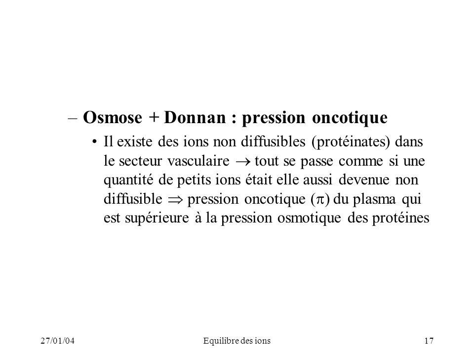 27/01/04Equilibre des ions17 –Osmose + Donnan : pression oncotique Il existe des ions non diffusibles (protéinates) dans le secteur vasculaire tout se