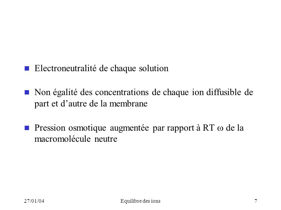 27/01/04Equilibre des ions7 Electroneutralité de chaque solution Non égalité des concentrations de chaque ion diffusible de part et dautre de la membr
