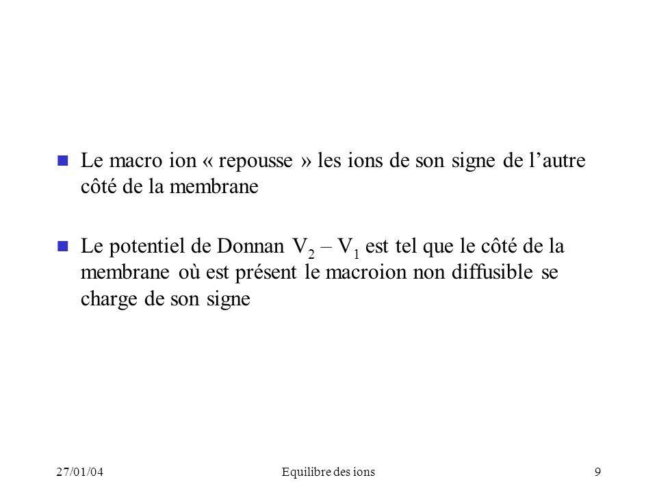 27/01/04Equilibre des ions9 Le macro ion « repousse » les ions de son signe de lautre côté de la membrane Le potentiel de Donnan V 2 – V 1 est tel que