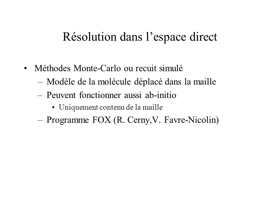 Résolution dans lespace direct Méthodes Monte-Carlo ou recuit simulé –Modèle de la molécule déplacé dans la maille –Peuvent fonctionner aussi ab-initi