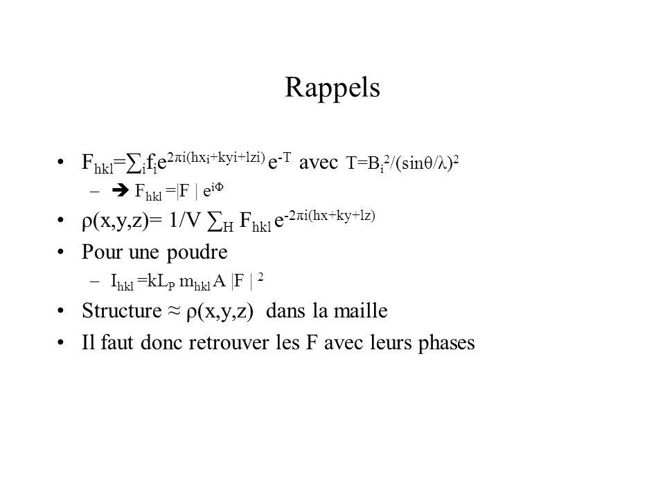 Rappels F hkl = i f i e 2πi(hx i +kyi+lzi) e -T avec T=B i 2 /(sinθ/λ) 2 – F hkl =|F | e iΦ ρ(x,y,z)= 1/V H F hkl e -2πi(hx+ky+lz) Pour une poudre –I