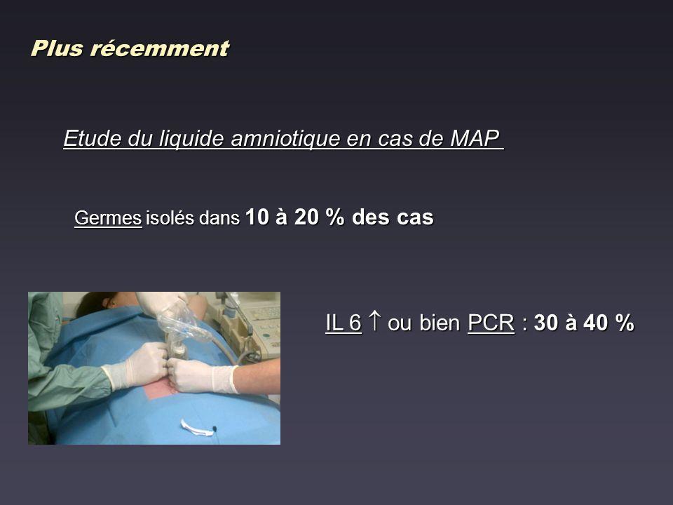 Plus récemment Etude du liquide amniotique en cas de MAP Germes isolés dans 10 à 20 % des cas IL 6 ou bien PCR : 30 à 40 %