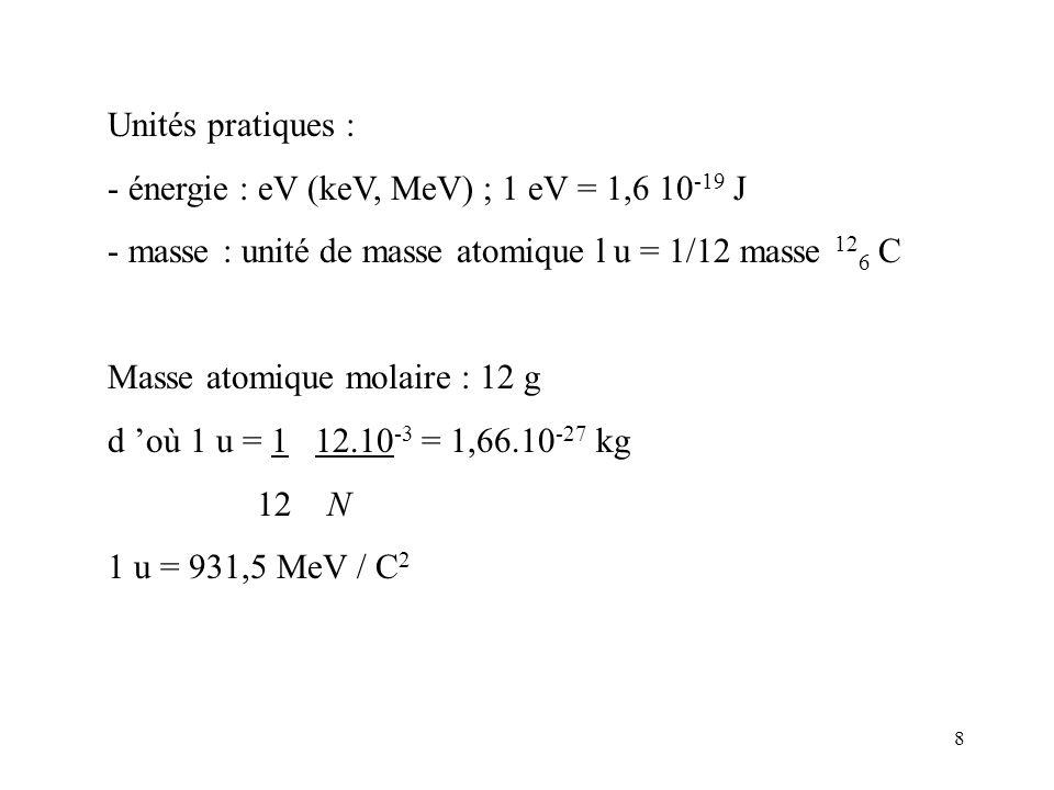 8 Unités pratiques : - énergie : eV (keV, MeV) ; 1 eV = 1,6 10 -19 J - masse : unité de masse atomique l u = 1/12 masse 12 6 C Masse atomique molaire