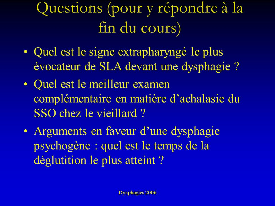 Dysphagies 2006 Dysphagies de diagnostic difficile : diagnostics à toujours évoquer Tumeurs hypopharynx, oesophage SLA Myasthénie d pseudo-bulbaire Achalasie du SSO Myopathie Paralysie laryngée Causes motrices oesophagiennes Causes psychogènes