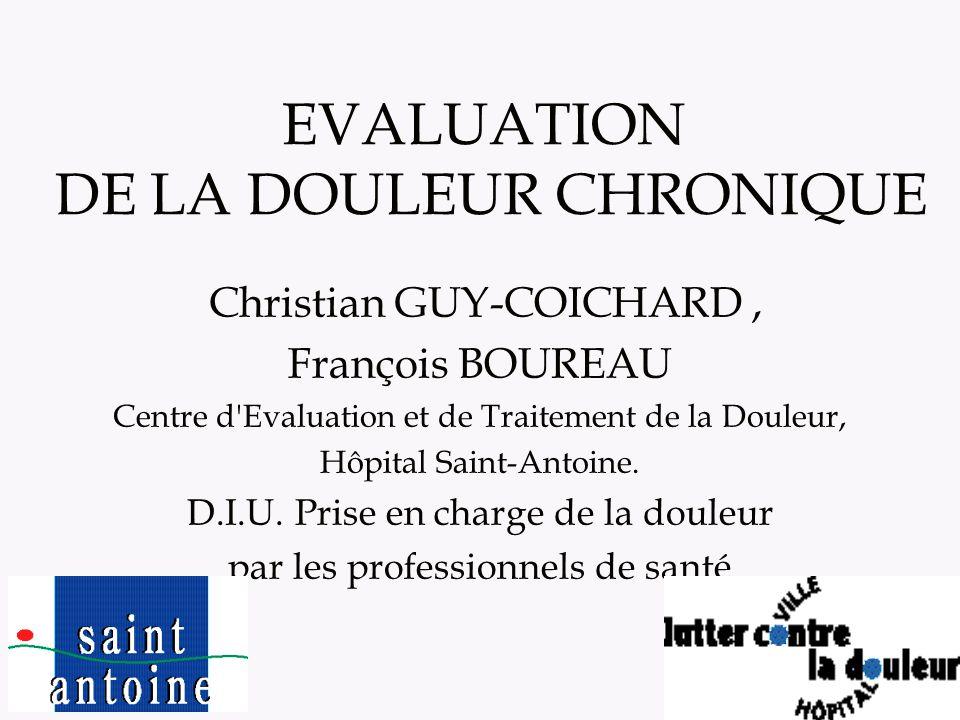 1 EVALUATION DE LA DOULEUR CHRONIQUE Christian GUY-COICHARD, François BOUREAU Centre d'Evaluation et de Traitement de la Douleur, Hôpital Saint-Antoin