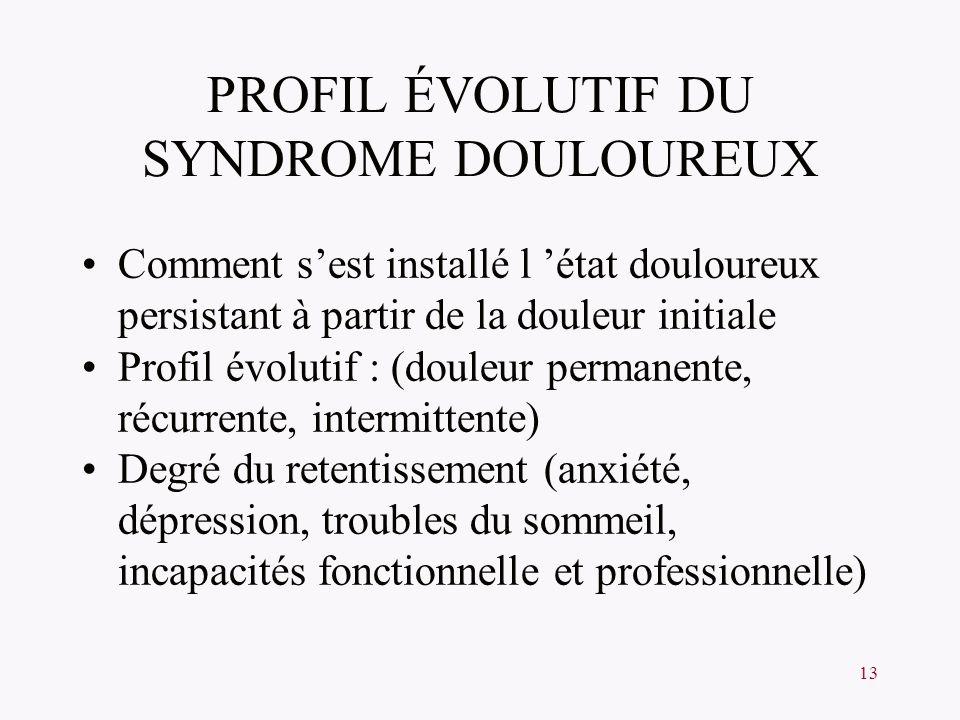 13 PROFIL ÉVOLUTIF DU SYNDROME DOULOUREUX Comment sest installé l état douloureux persistant à partir de la douleur initiale Profil évolutif : (douleu