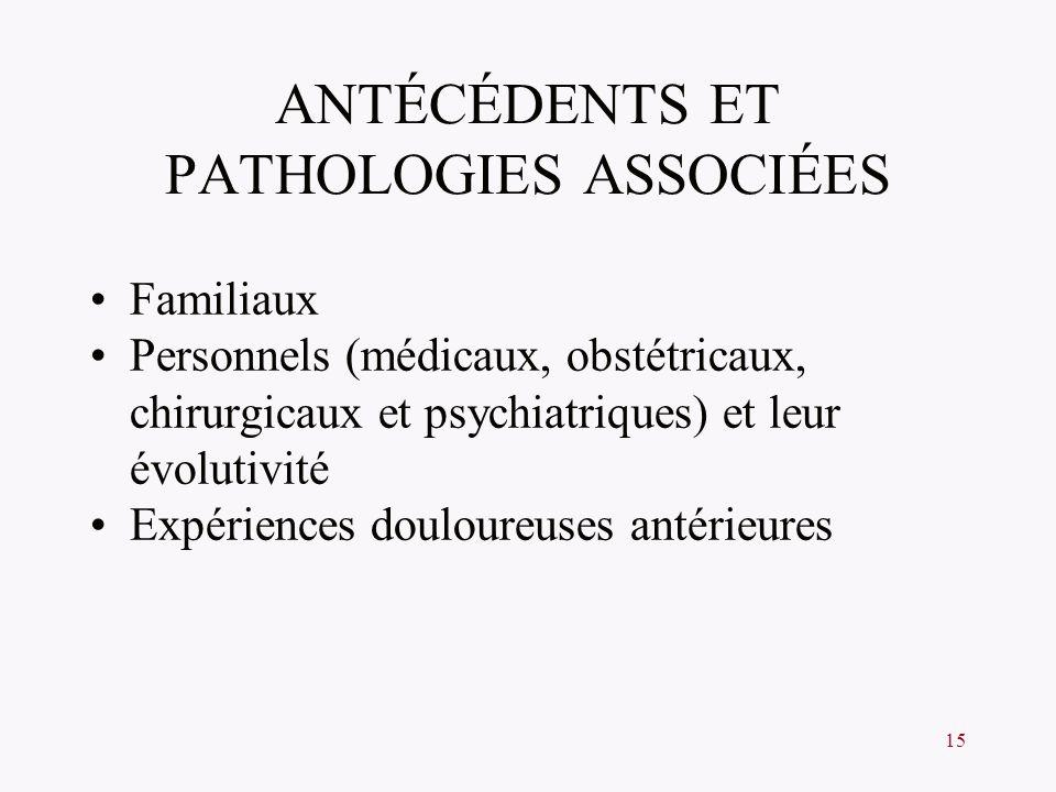 15 ANTÉCÉDENTS ET PATHOLOGIES ASSOCIÉES Familiaux Personnels (médicaux, obstétricaux, chirurgicaux et psychiatriques) et leur évolutivité Expériences