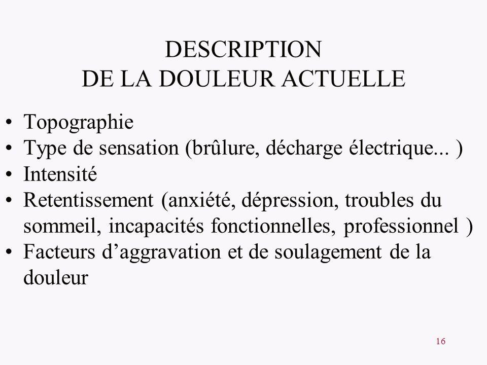 16 DESCRIPTION DE LA DOULEUR ACTUELLE Topographie Type de sensation (brûlure, décharge électrique... ) Intensité Retentissement (anxiété, dépression,