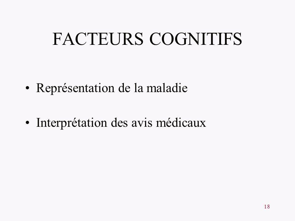 18 FACTEURS COGNITIFS Représentation de la maladie Interprétation des avis médicaux