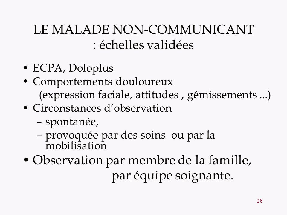 28 LE MALADE NON-COMMUNICANT : échelles validées ECPA, Doloplus Comportements douloureux (expression faciale, attitudes, gémissements...) Circonstance