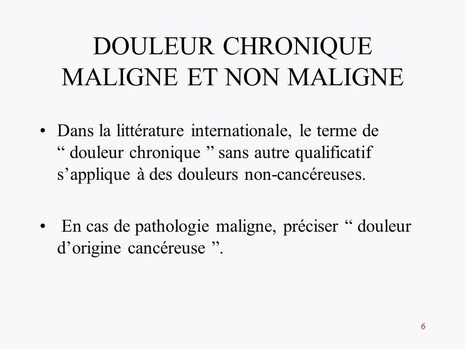 6 DOULEUR CHRONIQUE MALIGNE ET NON MALIGNE Dans la littérature internationale, le terme de douleur chronique sans autre qualificatif sapplique à des d