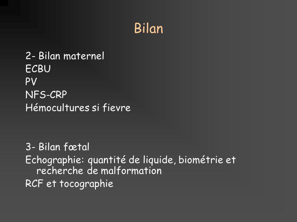 Bilan 2- Bilan maternel ECBU PV NFS-CRP Hémocultures si fievre 3- Bilan fœtal Echographie: quantité de liquide, biométrie et recherche de malformation RCF et tocographie