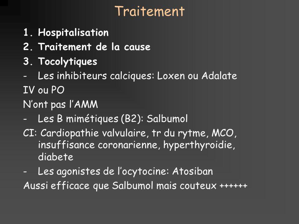 Traitement 1.Hospitalisation 2.Traitement de la cause 3.Tocolytiques -Les inhibiteurs calciques: Loxen ou Adalate IV ou PO Nont pas lAMM -Les B mimétiques (B2): Salbumol CI: Cardiopathie valvulaire, tr du rytme, MCO, insuffisance coronarienne, hyperthyroidie, diabete -Les agonistes de locytocine: Atosiban Aussi efficace que Salbumol mais couteux ++++++