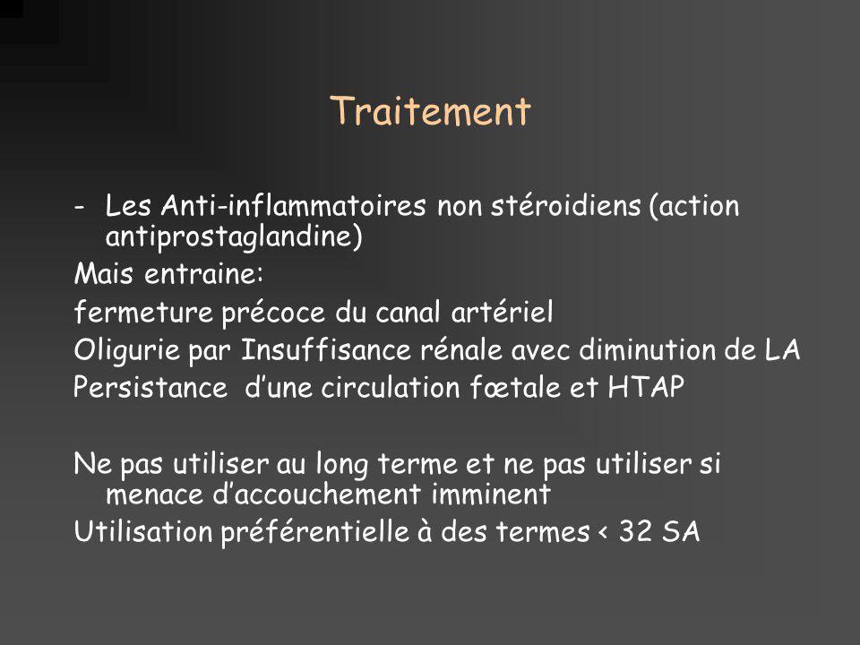 Traitement -Les Anti-inflammatoires non stéroidiens (action antiprostaglandine) Mais entraine: fermeture précoce du canal artériel Oligurie par Insuff
