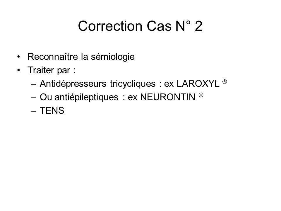 Correction Cas N° 2 Reconnaître la sémiologie Traiter par : –Antidépresseurs tricycliques : ex LAROXYL ® –Ou antiépileptiques : ex NEURONTIN ® –TENS