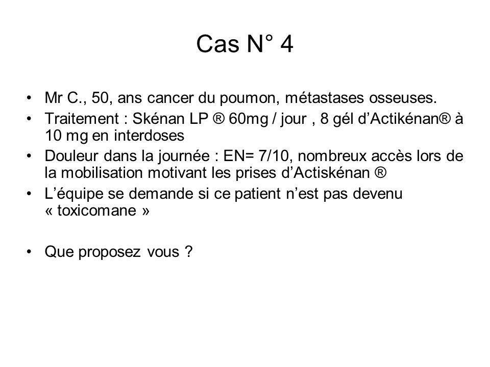 Cas N° 4 Mr C., 50, ans cancer du poumon, métastases osseuses. Traitement : Skénan LP ® 60mg / jour, 8 gél dActikénan® à 10 mg en interdoses Douleur d