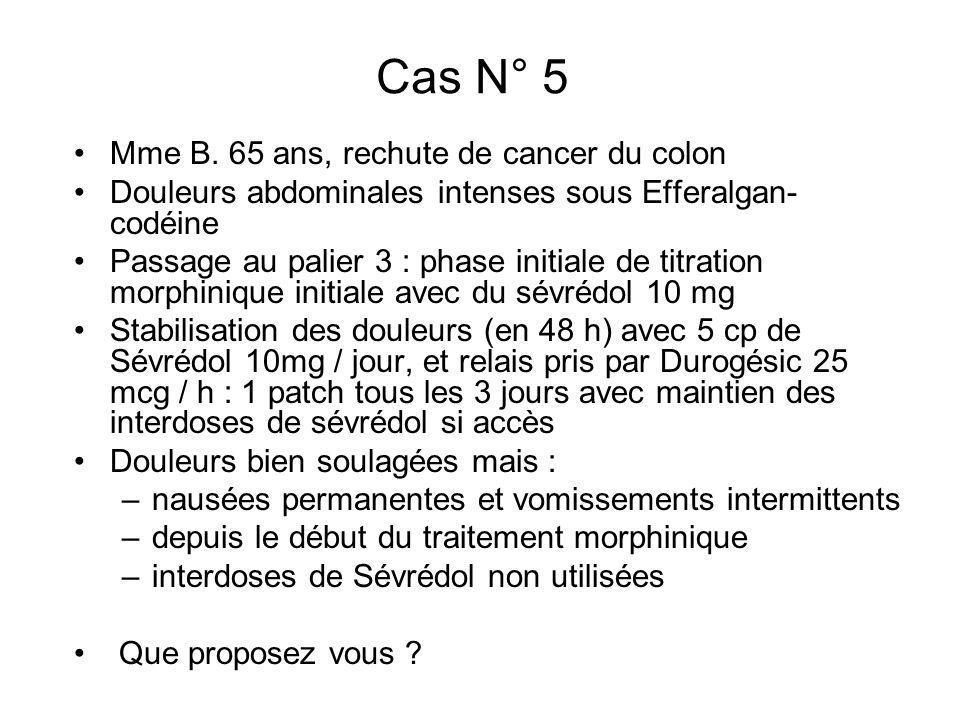 Cas N° 5 Mme B. 65 ans, rechute de cancer du colon Douleurs abdominales intenses sous Efferalgan- codéine Passage au palier 3 : phase initiale de titr